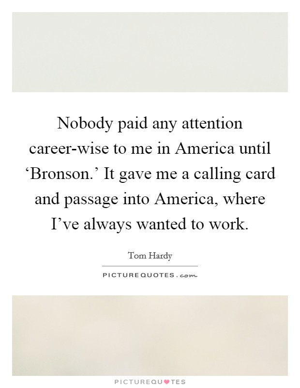 Nobody paid any attention career-wise to me in America until 'Bronson.' It gave me a calling card and passage into America, where I've always wanted to work Picture Quote #1