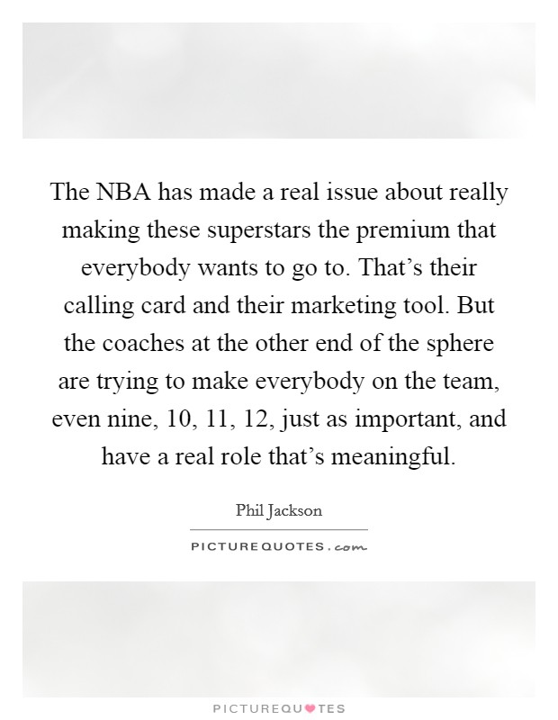 The NBA has made a real issue about really making these superstars the premium that everybody wants to go to. That's their calling card and their marketing tool. But the coaches at the other end of the sphere are trying to make everybody on the team, even nine, 10, 11, 12, just as important, and have a real role that's meaningful Picture Quote #1