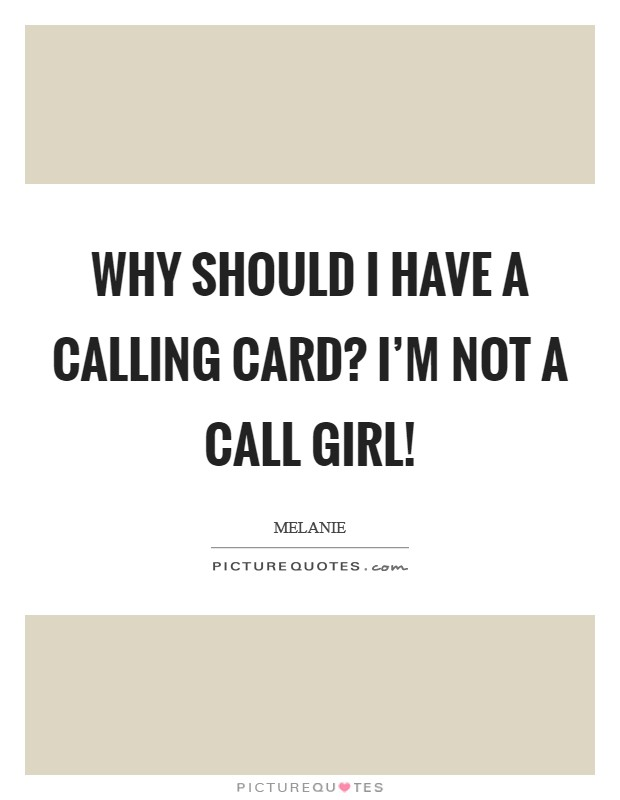 Why should I have a calling card? I'm not a call girl! Picture Quote #1