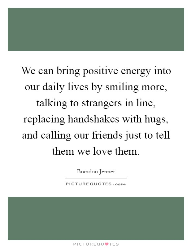 We can bring positive energy into our daily lives by smiling more, talking to strangers in line, replacing handshakes with hugs, and calling our friends just to tell them we love them Picture Quote #1