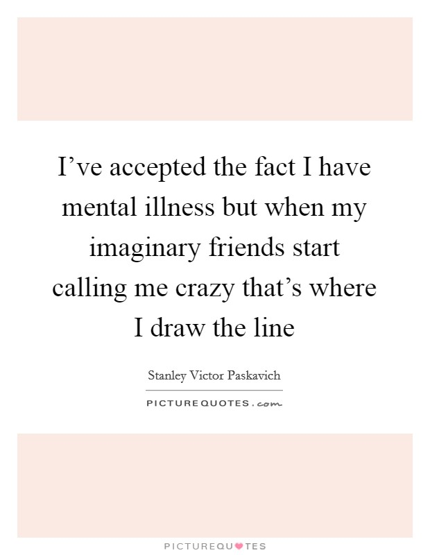 I've accepted the fact I have mental illness but when my imaginary friends start calling me crazy that's where I draw the line Picture Quote #1