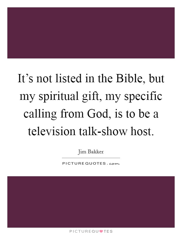 It's not listed in the Bible, but my spiritual gift, my specific calling from God, is to be a television talk-show host Picture Quote #1