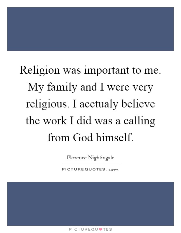 Religion was important to me. My family and I were very religious. I acctualy believe the work I did was a calling from God himself Picture Quote #1