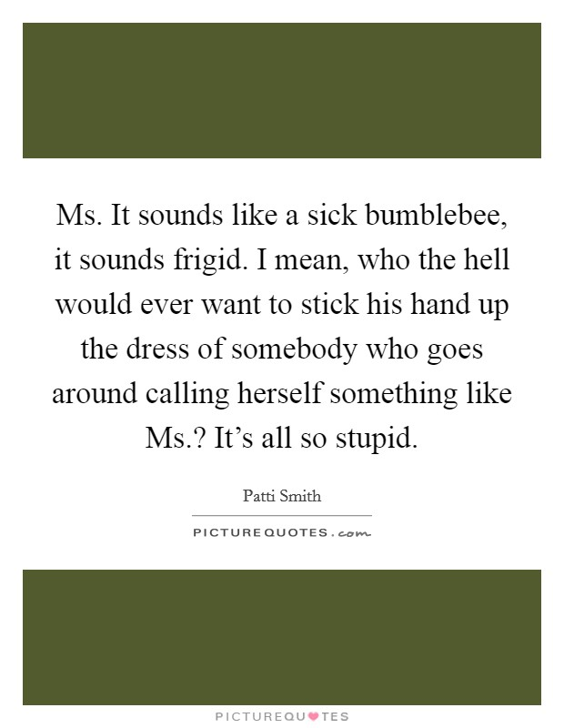 Ms. It sounds like a sick bumblebee, it sounds frigid. I mean, who the hell would ever want to stick his hand up the dress of somebody who goes around calling herself something like Ms.? It's all so stupid Picture Quote #1