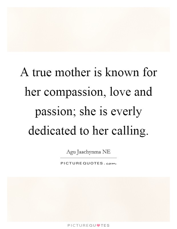 A true mother is known for her compassion, love and passion; she is everly dedicated to her calling Picture Quote #1