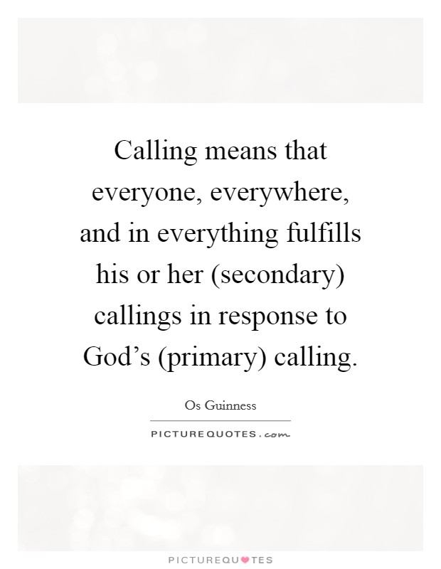 Calling means that everyone, everywhere, and in everything fulfills his or her (secondary) callings in response to God's (primary) calling Picture Quote #1