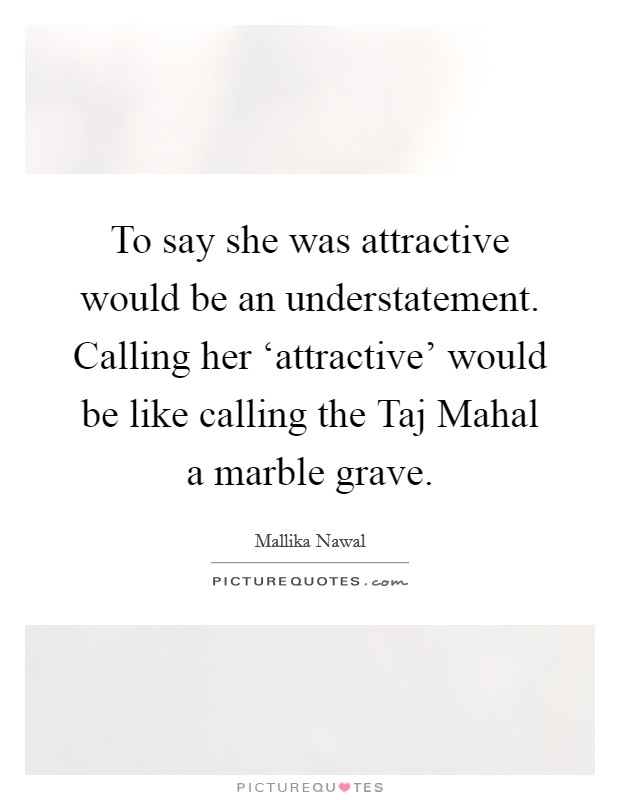 To say she was attractive would be an understatement. Calling her 'attractive' would be like calling the Taj Mahal a marble grave Picture Quote #1