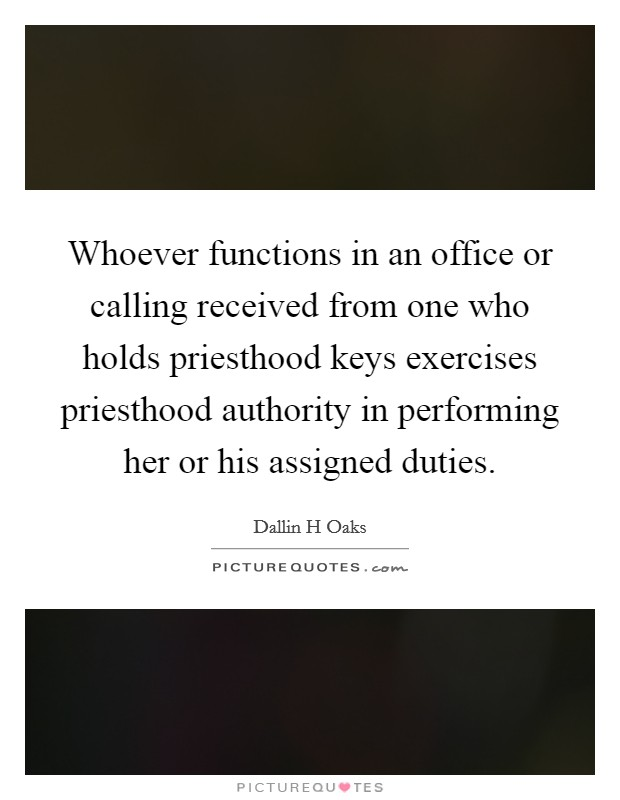 Whoever functions in an office or calling received from one who holds priesthood keys exercises priesthood authority in performing her or his assigned duties Picture Quote #1