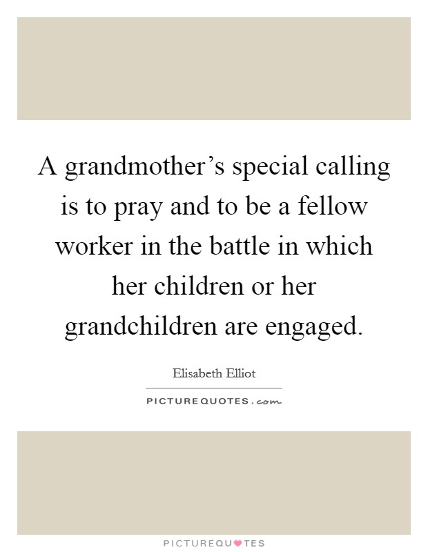 A grandmother's special calling is to pray and to be a fellow worker in the battle in which her children or her grandchildren are engaged Picture Quote #1