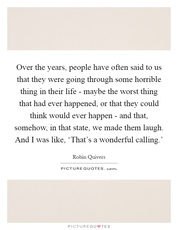 Over the years, people have often said to us that they were going through some horrible thing in their life - maybe the worst thing that had ever happened, or that they could think would ever happen - and that, somehow, in that state, we made them laugh. And I was like, 'That's a wonderful calling.' Picture Quote #1