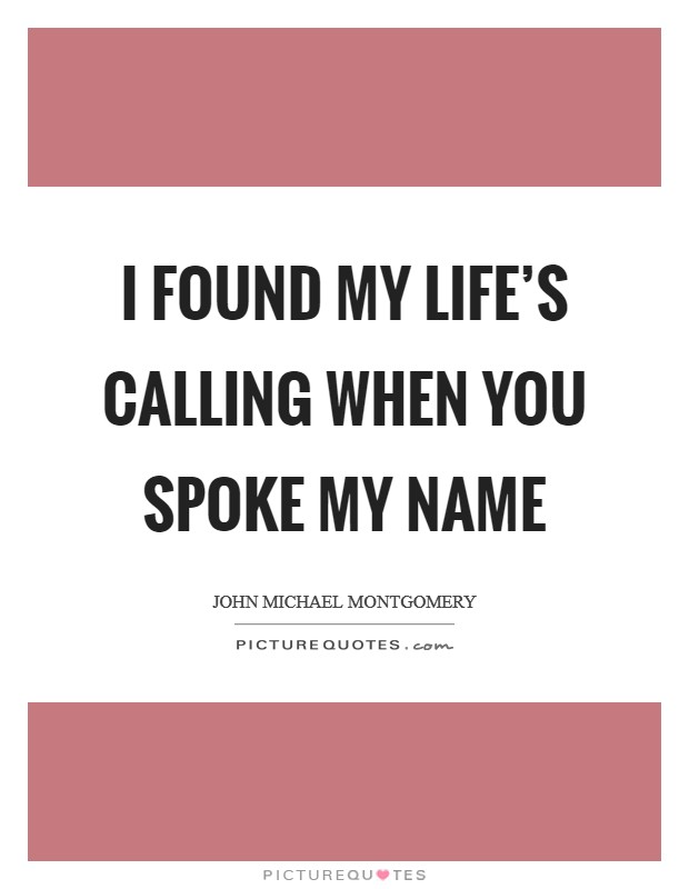 I found my life's calling when you spoke my name Picture Quote #1