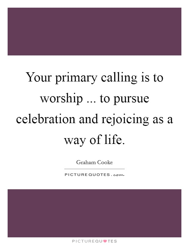 Your primary calling is to worship ... to pursue celebration and rejoicing as a way of life Picture Quote #1