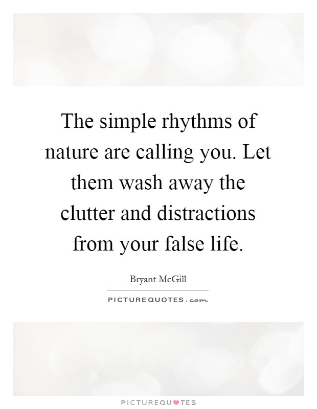 The simple rhythms of nature are calling you. Let them wash away the clutter and distractions from your false life Picture Quote #1
