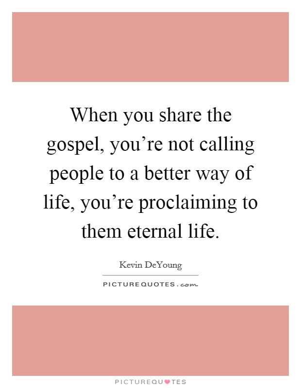 When you share the gospel, you're not calling people to a better way of life, you're proclaiming to them eternal life Picture Quote #1