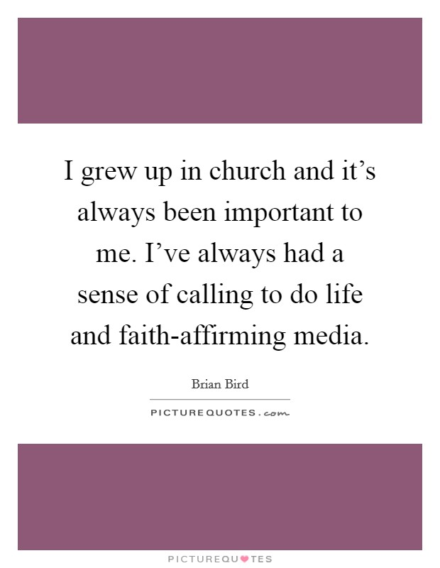 I grew up in church and it's always been important to me. I've always had a sense of calling to do life and faith-affirming media Picture Quote #1
