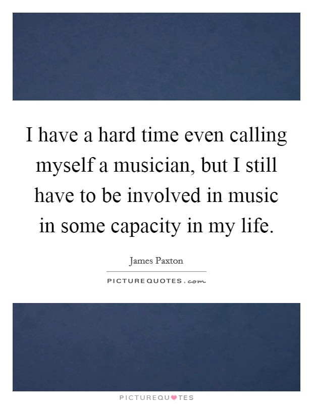 I have a hard time even calling myself a musician, but I still have to be involved in music in some capacity in my life Picture Quote #1