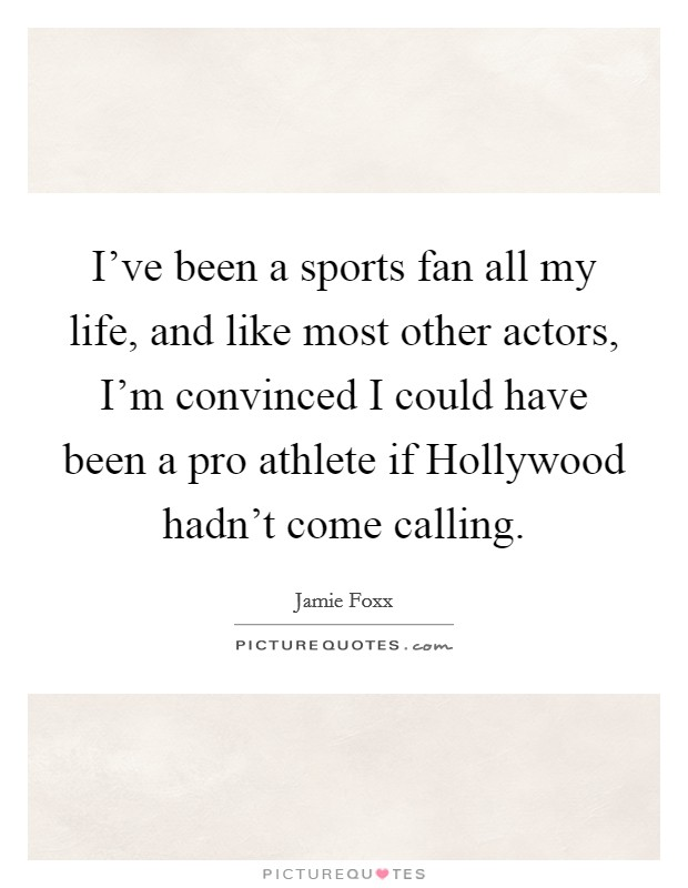 I've been a sports fan all my life, and like most other actors, I'm convinced I could have been a pro athlete if Hollywood hadn't come calling Picture Quote #1