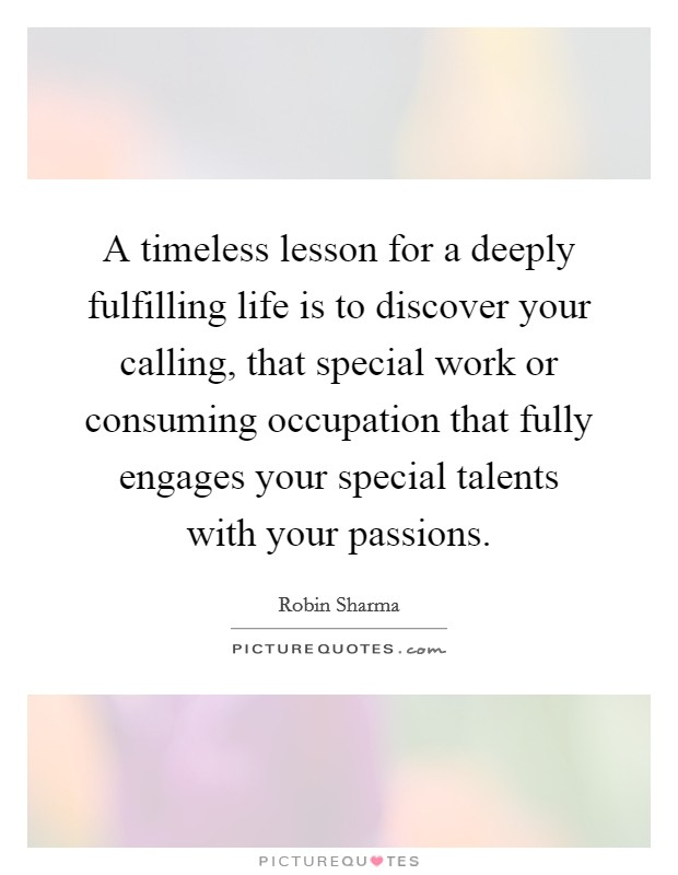 A timeless lesson for a deeply fulfilling life is to discover your calling, that special work or consuming occupation that fully engages your special talents with your passions Picture Quote #1