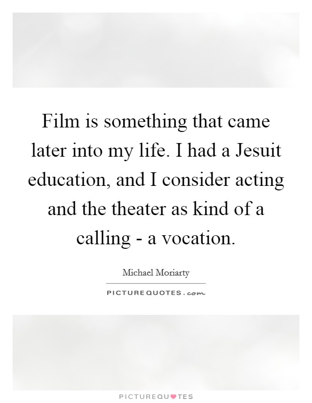 Film is something that came later into my life. I had a Jesuit education, and I consider acting and the theater as kind of a calling - a vocation Picture Quote #1
