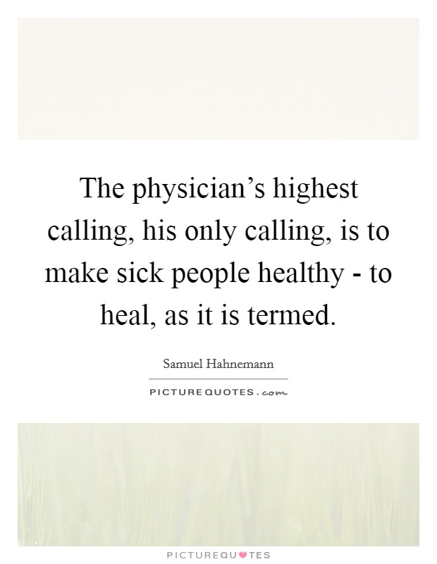 The physician's highest calling, his only calling, is to make sick people healthy - to heal, as it is termed Picture Quote #1