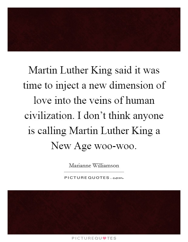 Martin Luther King said it was time to inject a new dimension of love into the veins of human civilization. I don't think anyone is calling Martin Luther King a New Age woo-woo Picture Quote #1