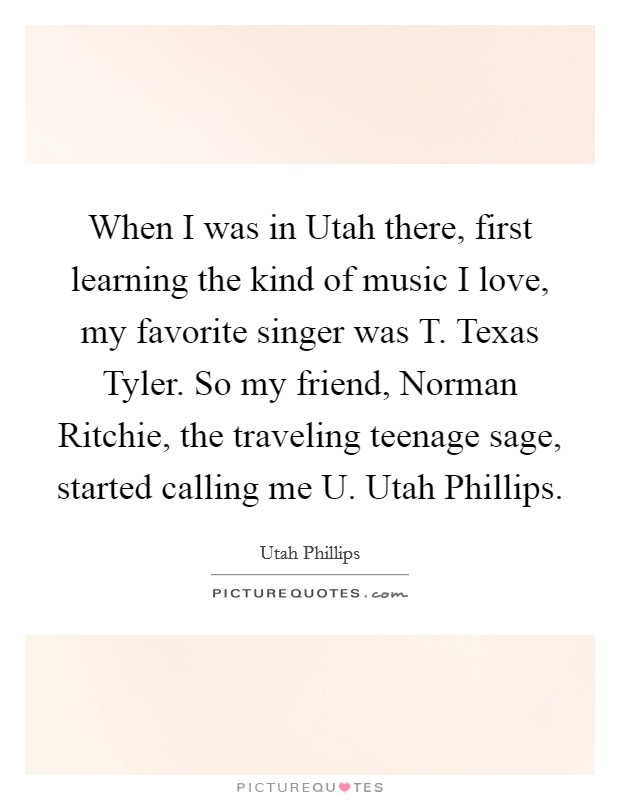 When I was in Utah there, first learning the kind of music I love, my favorite singer was T. Texas Tyler. So my friend, Norman Ritchie, the traveling teenage sage, started calling me U. Utah Phillips Picture Quote #1