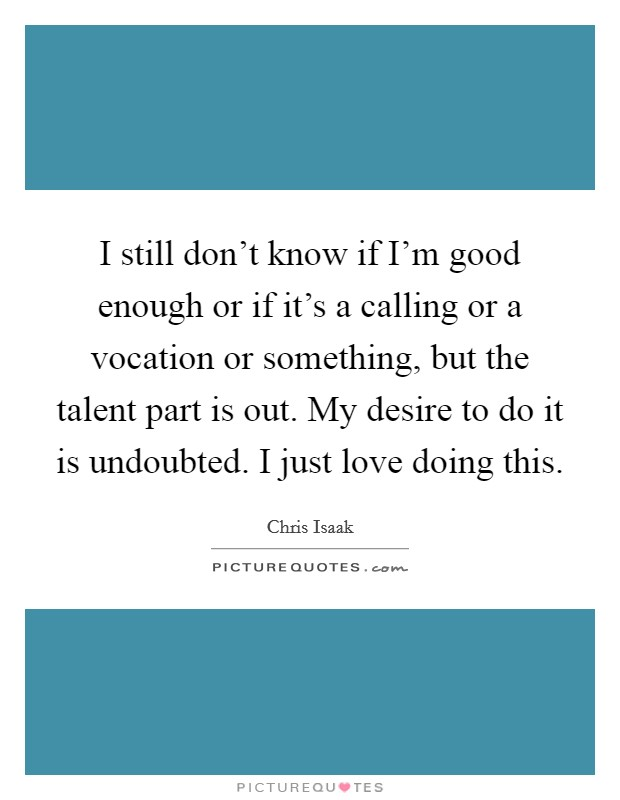 I still don't know if I'm good enough or if it's a calling or a vocation or something, but the talent part is out. My desire to do it is undoubted. I just love doing this Picture Quote #1