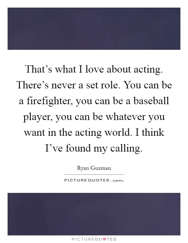 That's what I love about acting. There's never a set role. You can be a firefighter, you can be a baseball player, you can be whatever you want in the acting world. I think I've found my calling Picture Quote #1