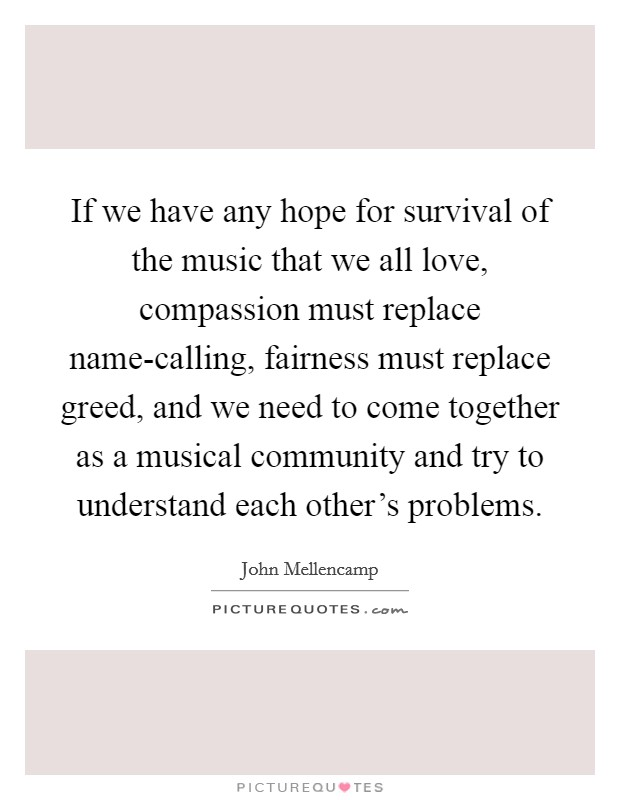 If we have any hope for survival of the music that we all love, compassion must replace name-calling, fairness must replace greed, and we need to come together as a musical community and try to understand each other's problems Picture Quote #1
