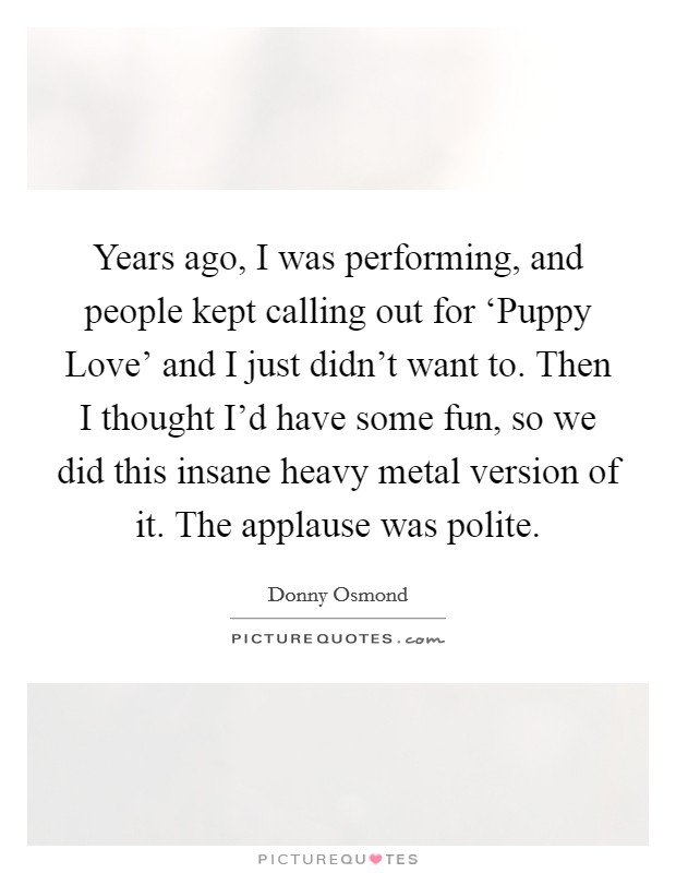 Years ago, I was performing, and people kept calling out for 'Puppy Love' and I just didn't want to. Then I thought I'd have some fun, so we did this insane heavy metal version of it. The applause was polite Picture Quote #1