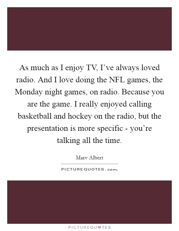 As much as I enjoy TV, I've always loved radio. And I love doing the NFL games, the Monday night games, on radio. Because you are the game. I really enjoyed calling basketball and hockey on the radio, but the presentation is more specific - you're talking all the time Picture Quote #1