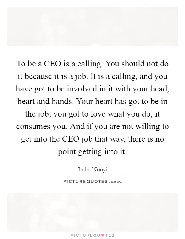 To be a CEO is a calling. You should not do it because it is a job. It is a calling, and you have got to be involved in it with your head, heart and hands. Your heart has got to be in the job; you got to love what you do; it consumes you. And if you are not willing to get into the CEO job that way, there is no point getting into it Picture Quote #1