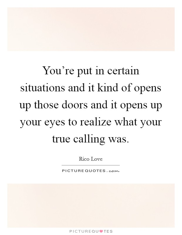 You're put in certain situations and it kind of opens up those doors and it opens up your eyes to realize what your true calling was Picture Quote #1