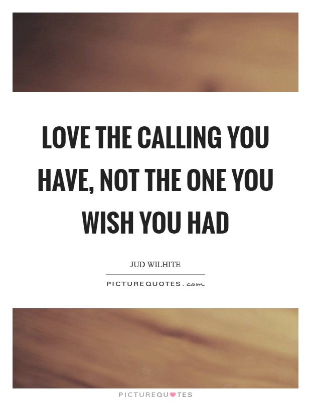 Love the calling you have, not the one you wish you had Picture Quote #1