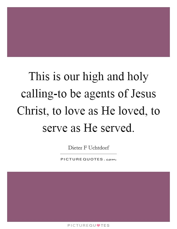 This is our high and holy calling-to be agents of Jesus Christ, to love as He loved, to serve as He served Picture Quote #1