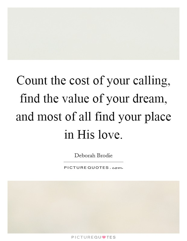 Count the cost of your calling, find the value of your dream, and most of all find your place in His love Picture Quote #1