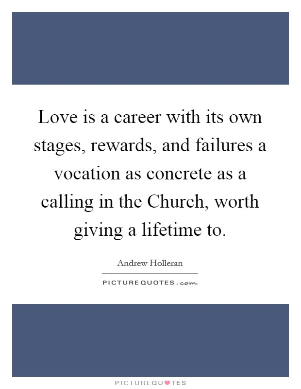 Love is a career with its own stages, rewards, and failures a vocation as concrete as a calling in the Church, worth giving a lifetime to Picture Quote #1