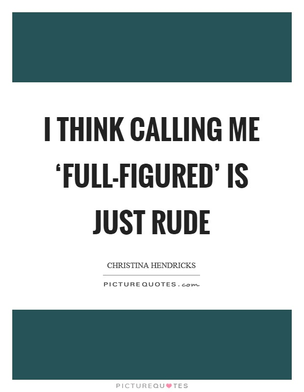 I think calling me 'full-figured' is just rude Picture Quote #1