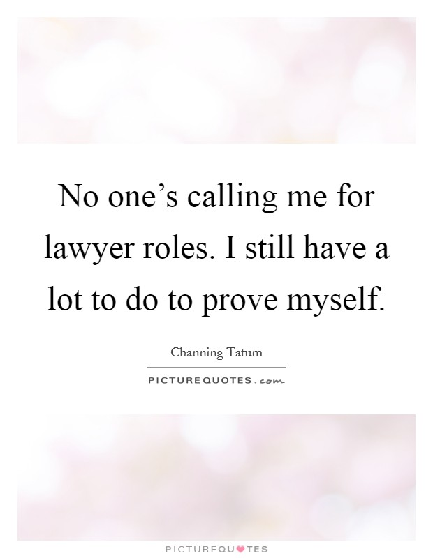 No one's calling me for lawyer roles. I still have a lot to do to prove myself Picture Quote #1