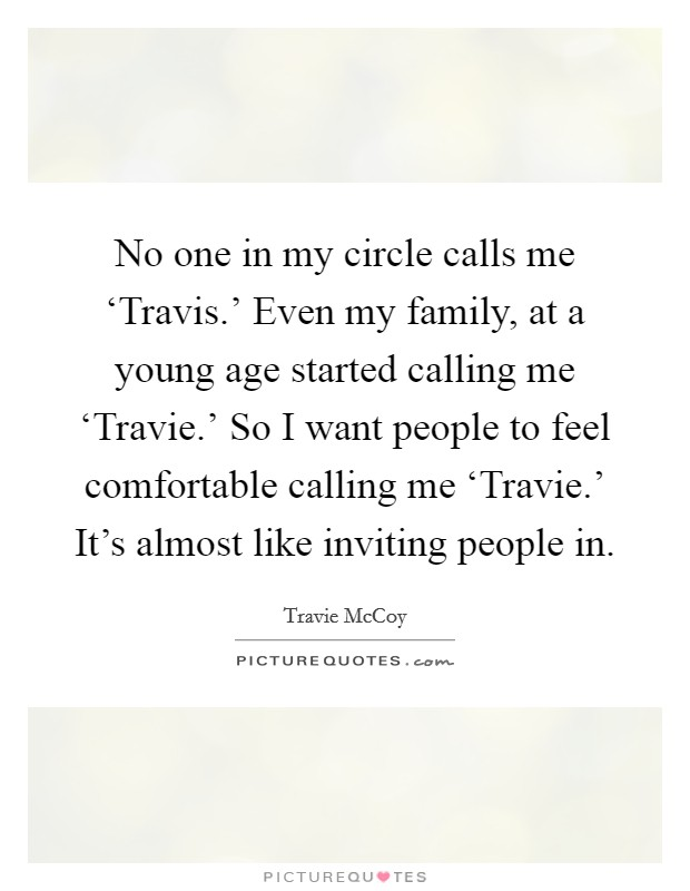 No one in my circle calls me 'Travis.' Even my family, at a young age started calling me 'Travie.' So I want people to feel comfortable calling me 'Travie.' It's almost like inviting people in Picture Quote #1