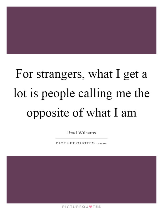 For strangers, what I get a lot is people calling me the opposite of what I am Picture Quote #1