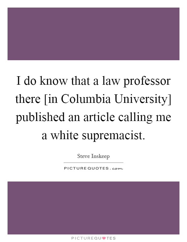 I do know that a law professor there [in Columbia University] published an article calling me a white supremacist Picture Quote #1