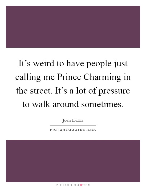 It's weird to have people just calling me Prince Charming in the street. It's a lot of pressure to walk around sometimes Picture Quote #1