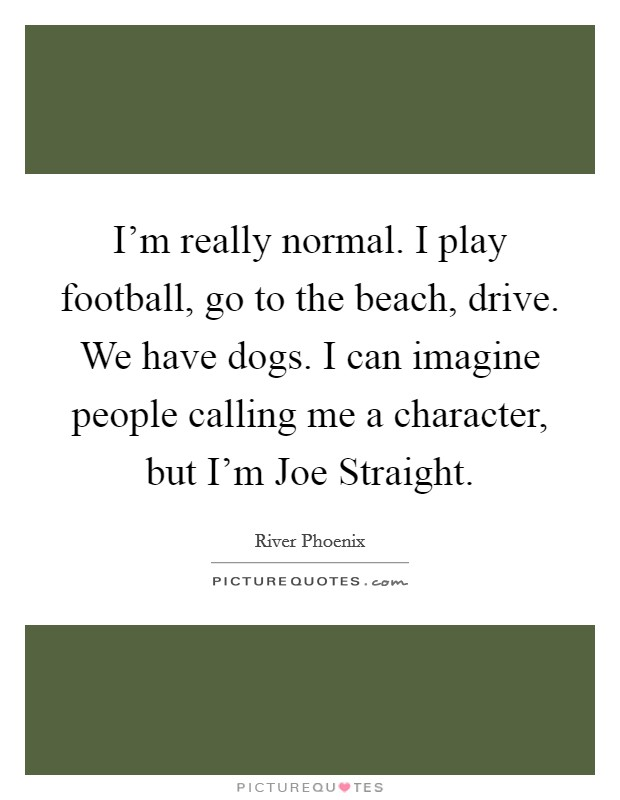 I'm really normal. I play football, go to the beach, drive. We have dogs. I can imagine people calling me a character, but I'm Joe Straight Picture Quote #1