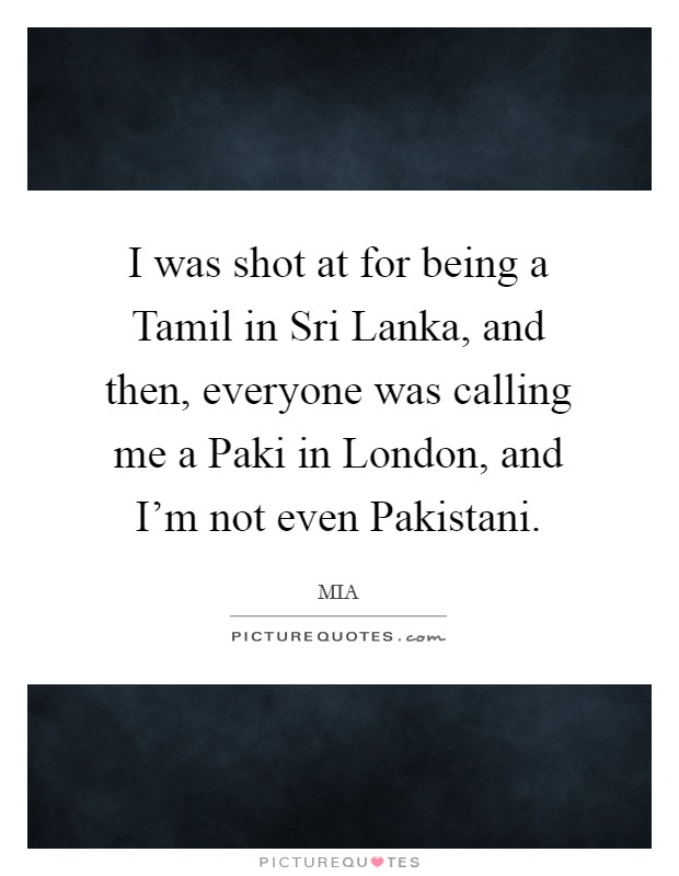 I was shot at for being a Tamil in Sri Lanka, and then, everyone was calling me a Paki in London, and I'm not even Pakistani Picture Quote #1