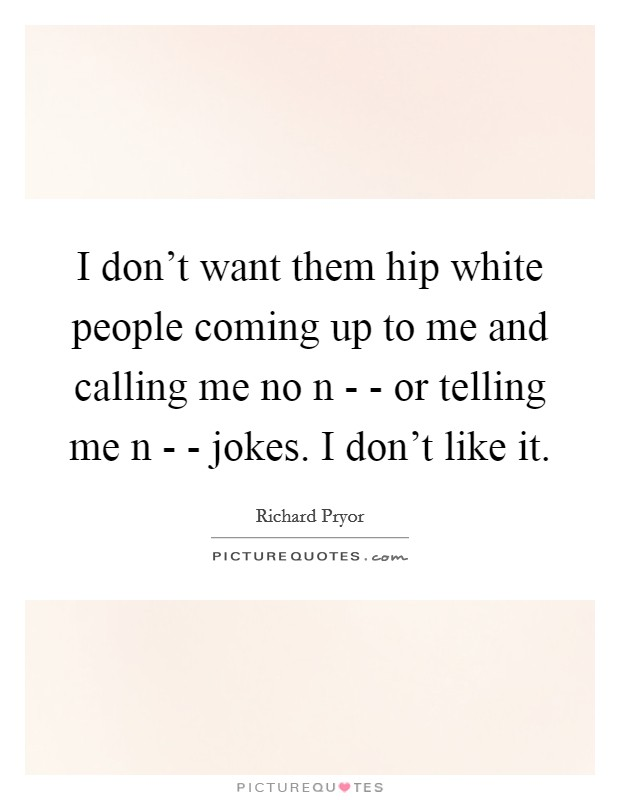 I don't want them hip white people coming up to me and calling me no n - - or telling me n - - jokes. I don't like it Picture Quote #1