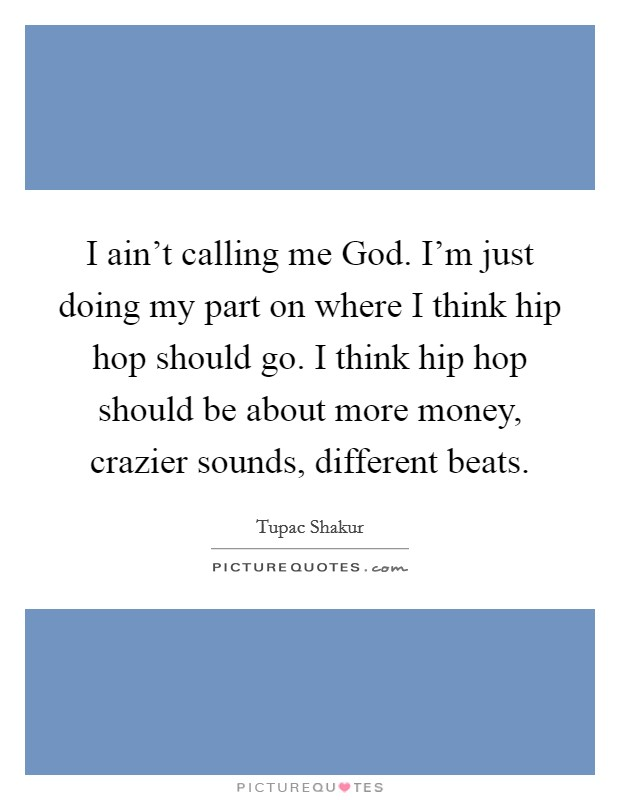 I ain't calling me God. I'm just doing my part on where I think hip hop should go. I think hip hop should be about more money, crazier sounds, different beats Picture Quote #1