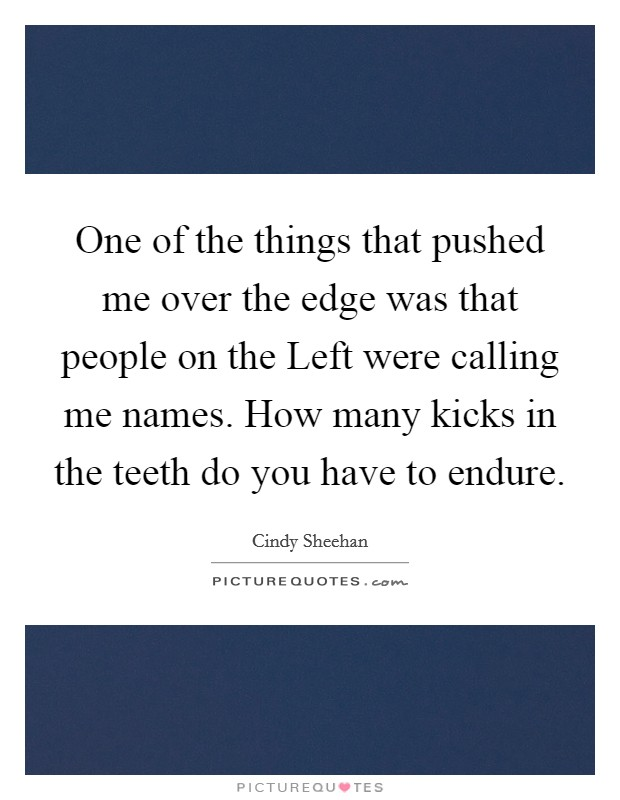 One of the things that pushed me over the edge was that people on the Left were calling me names. How many kicks in the teeth do you have to endure Picture Quote #1