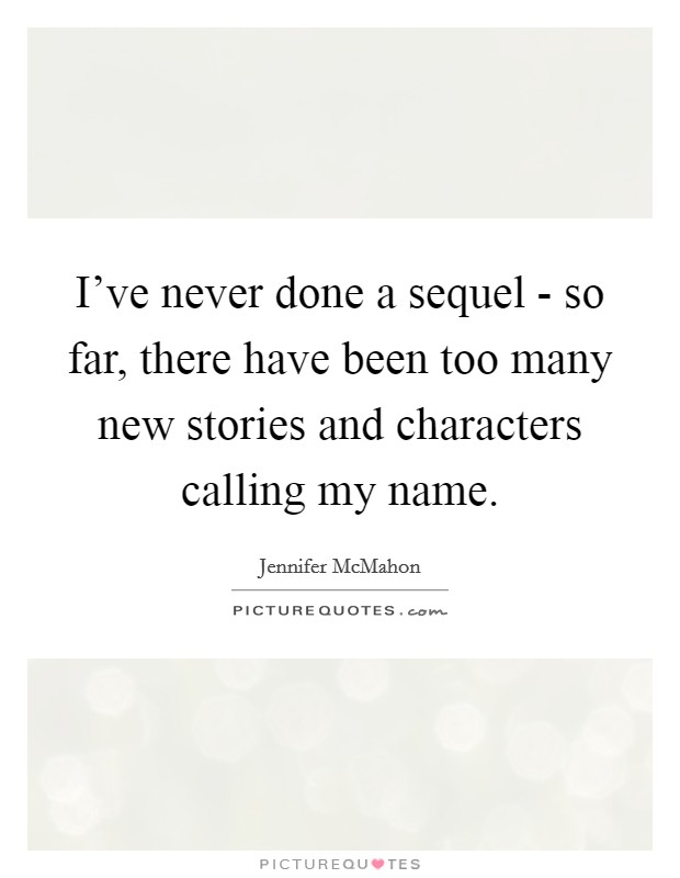 I've never done a sequel - so far, there have been too many new stories and characters calling my name Picture Quote #1