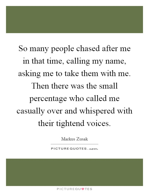 So many people chased after me in that time, calling my name, asking me to take them with me. Then there was the small percentage who called me casually over and whispered with their tightend voices Picture Quote #1